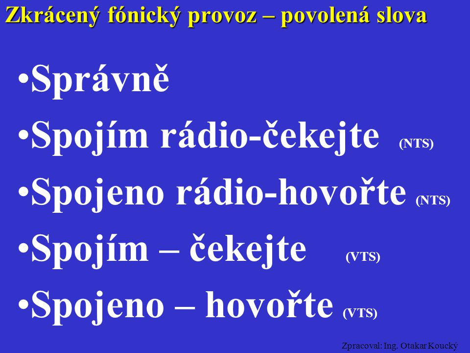 Zpracoval: Ing. Otakar Koucký Rozumím Mám zprávu Jsem připraven Zkrácený fónický provoz – povolená slova
