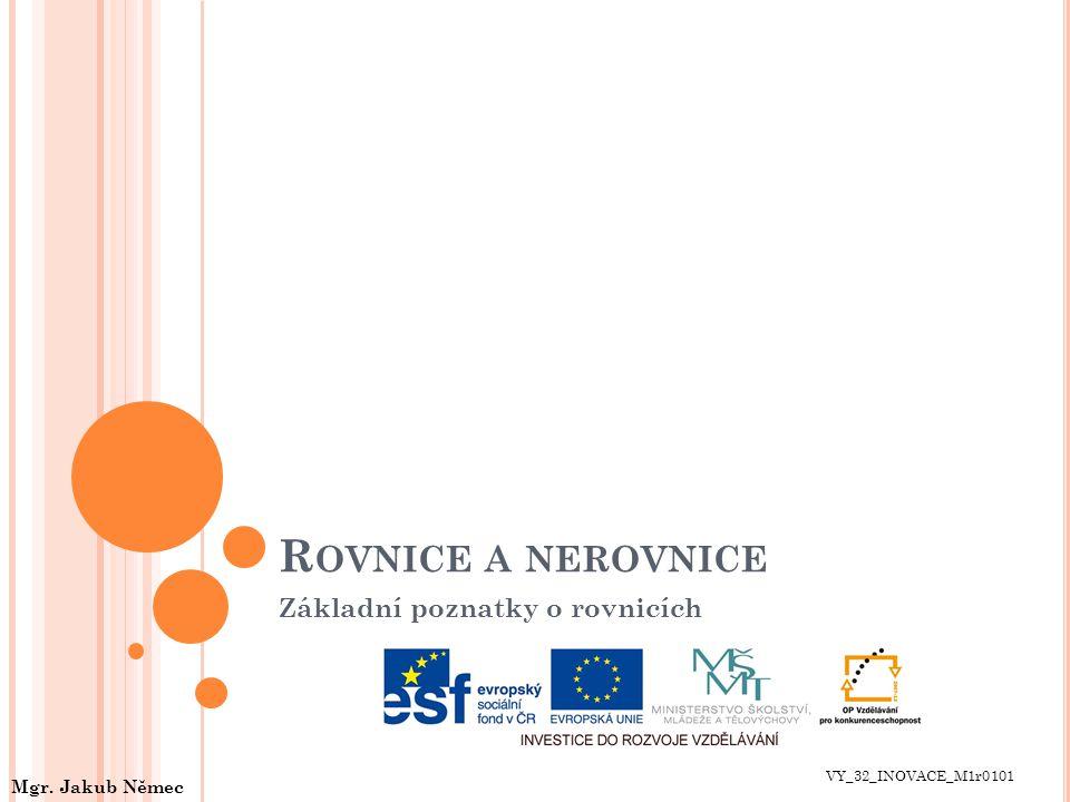 R OVNICE A NEROVNICE Základní poznatky o rovnicích VY_32_INOVACE_M1r0101 Mgr. Jakub Němec