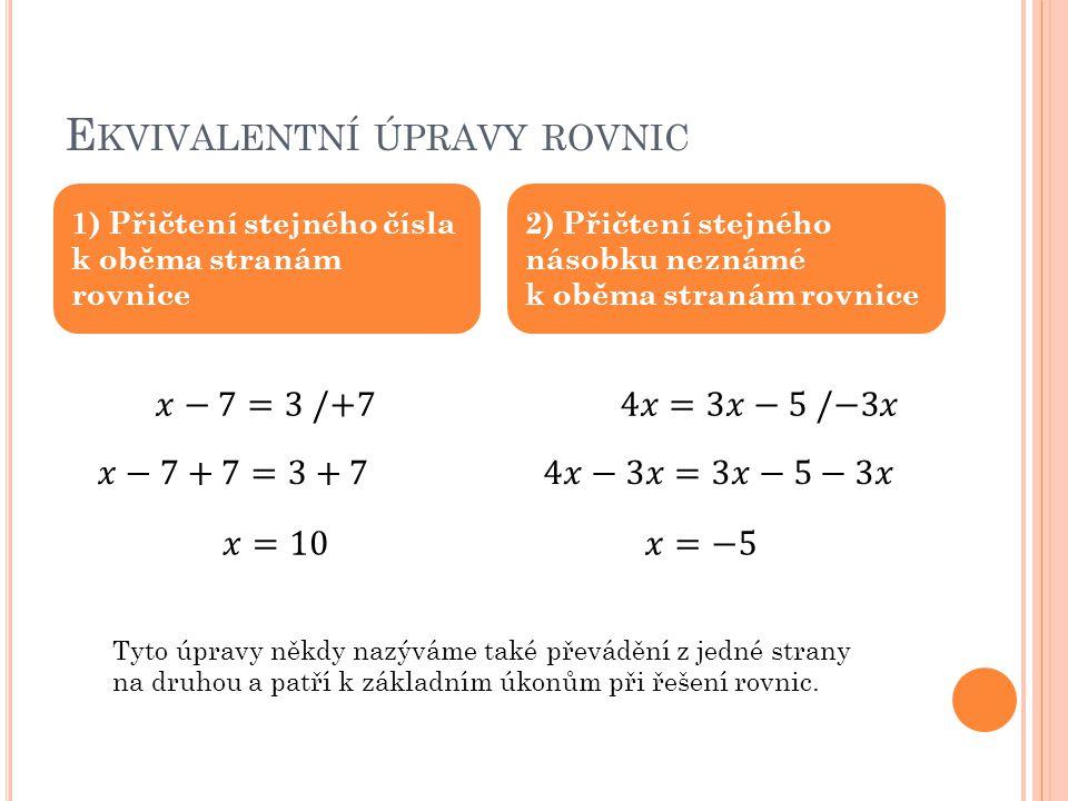 E KVIVALENTNÍ ÚPRAVY ROVNIC 1) Přičtení stejného čísla k oběma stranám rovnice 2) Přičtení stejného násobku neznámé k oběma stranám rovnice Tyto úpravy někdy nazýváme také převádění z jedné strany na druhou a patří k základním úkonům při řešení rovnic.