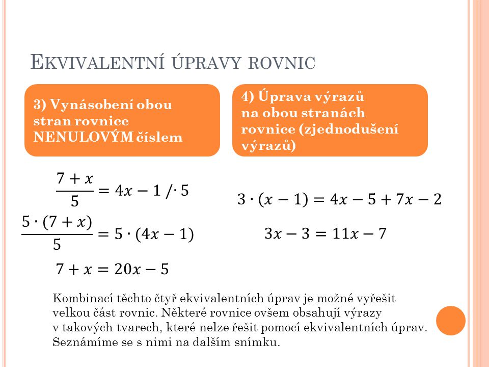 E KVIVALENTNÍ ÚPRAVY ROVNIC 3) Vynásobení obou stran rovnice NENULOVÝM číslem 4) Úprava výrazů na obou stranách rovnice (zjednodušení výrazů) Kombinac
