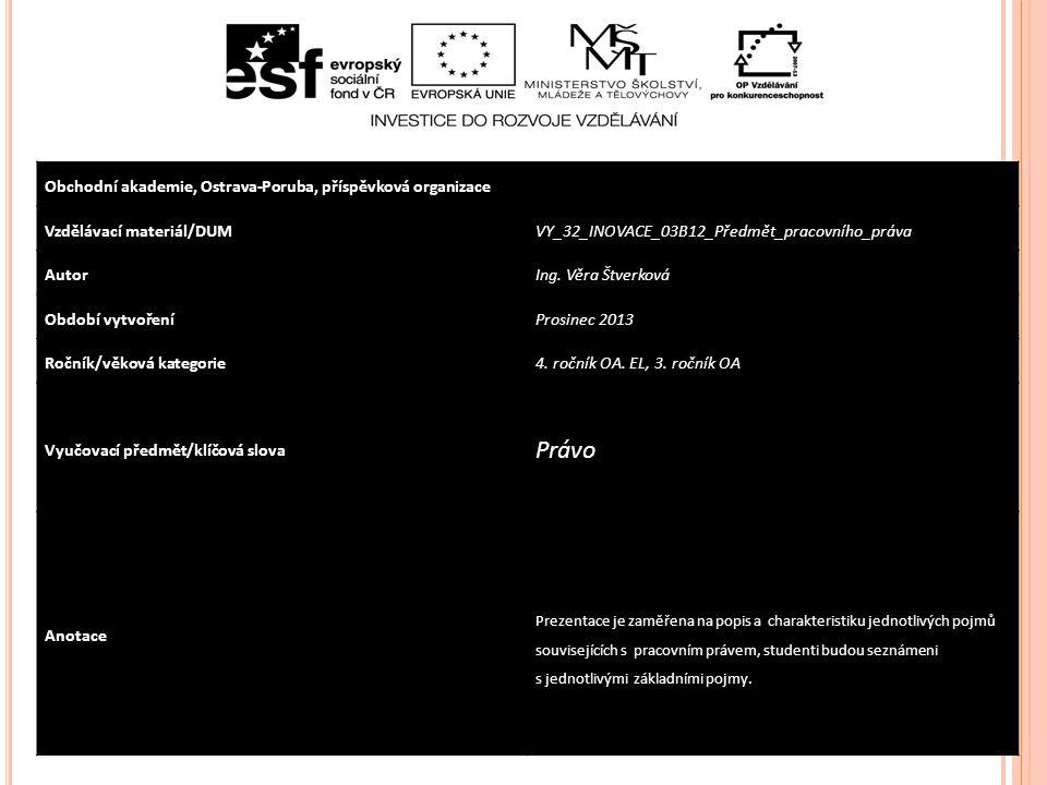 Obchodní akademie, Ostrava-Poruba, příspěvková organizace Vzdělávací materiál/DUMVY_32_INOVACE_03B12_Předmět_pracovního_práva AutorIng. Věra Štverková