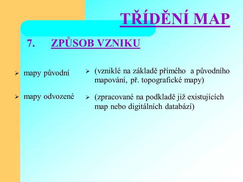 7.ZPŮSOB VZNIKU  mapy původní  mapy odvozené  (vzniklé na základě přímého a původního mapování, př.