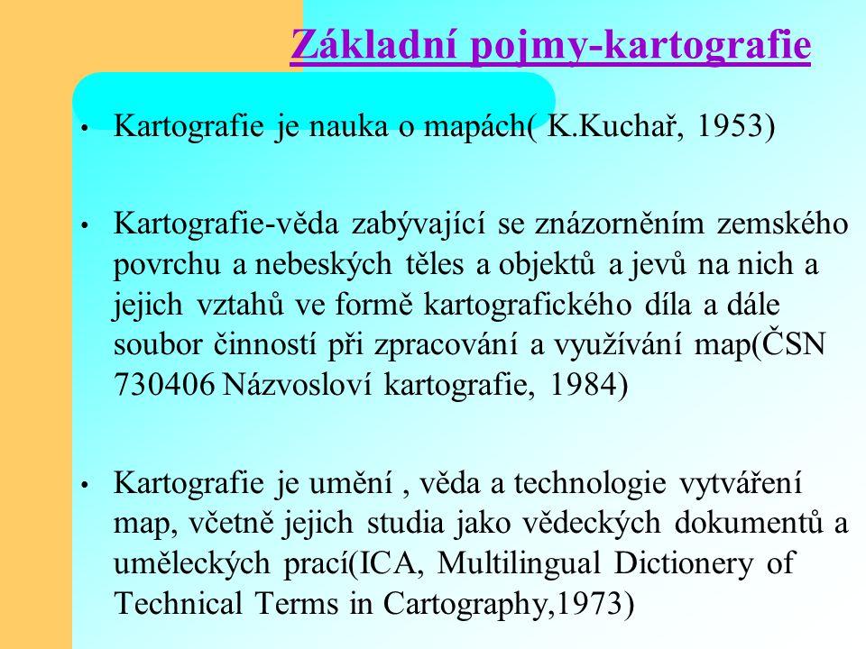 Základní pojmy-kartografie Kartografie je nauka o mapách( K.Kuchař, 1953) Kartografie-věda zabývající se znázorněním zemského povrchu a nebeských těles a objektů a jevů na nich a jejich vztahů ve formě kartografického díla a dále soubor činností při zpracování a využívání map(ČSN 730406 Názvosloví kartografie, 1984) Kartografie je umění, věda a technologie vytváření map, včetně jejich studia jako vědeckých dokumentů a uměleckých prací(ICA, Multilingual Dictionery of Technical Terms in Cartography,1973)
