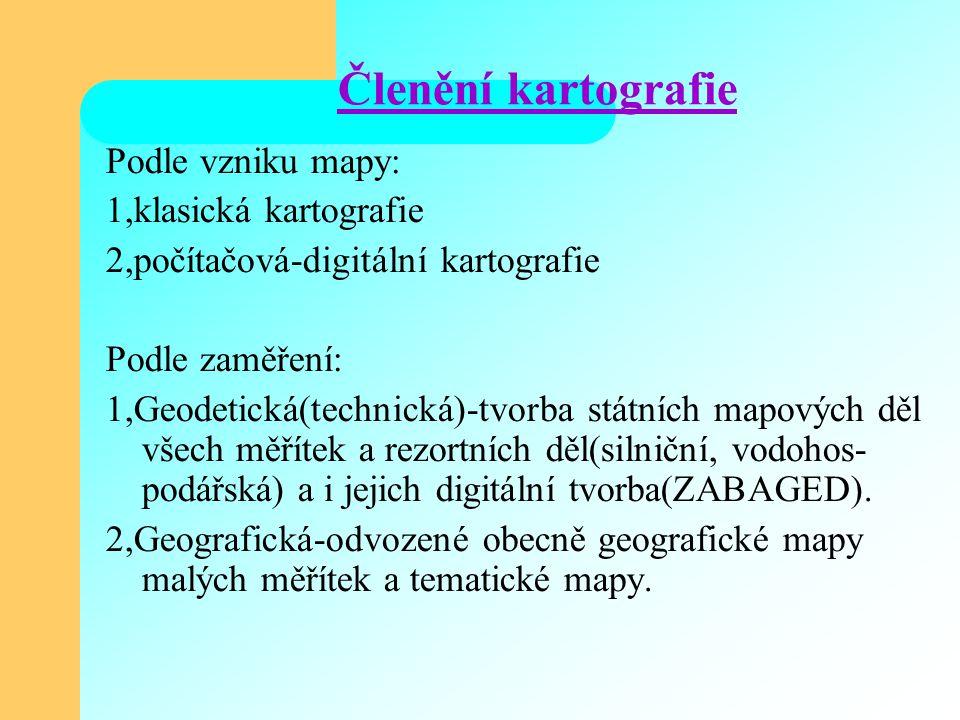 Členění kartografie Podle vzniku mapy: 1,klasická kartografie 2,počítačová-digitální kartografie Podle zaměření: 1,Geodetická(technická)-tvorba státních mapových děl všech měřítek a rezortních děl(silniční, vodohos- podářská) a i jejich digitální tvorba(ZABAGED).
