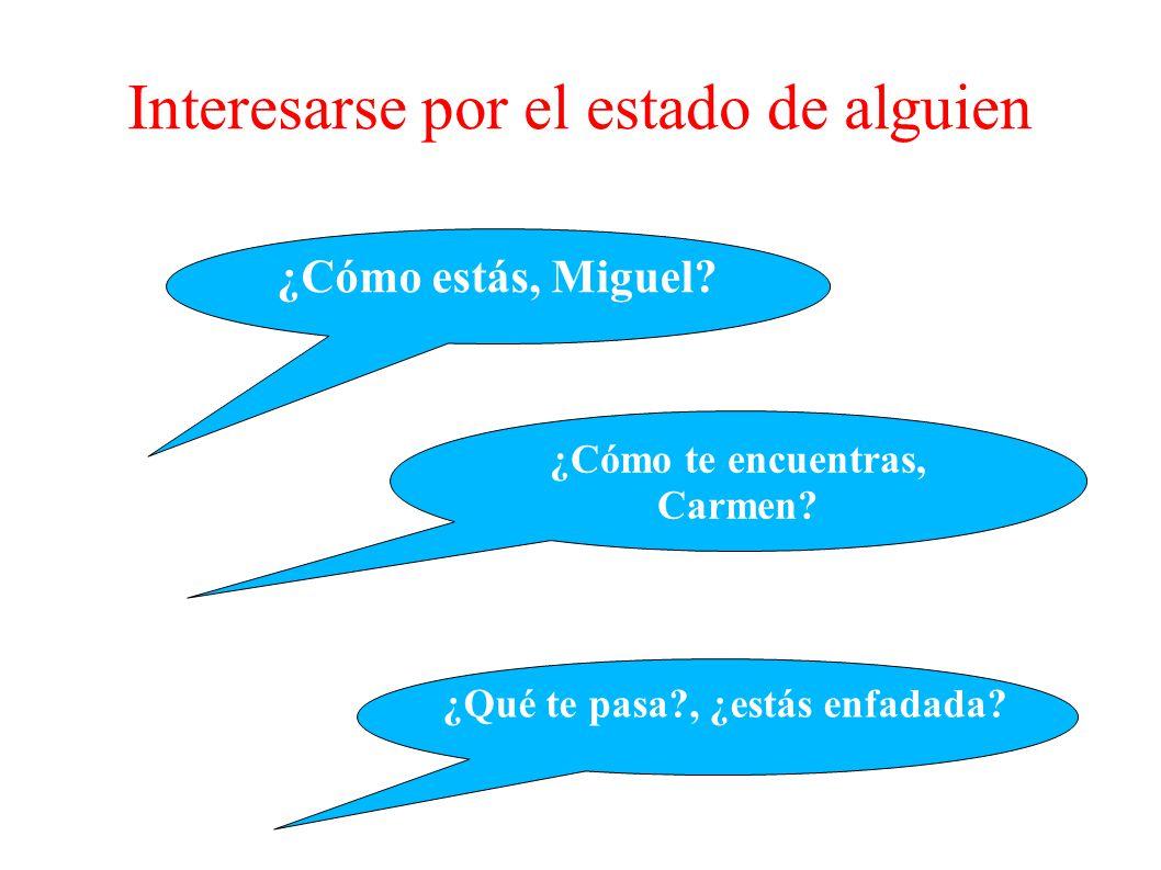 ¿Cómo estás, Miguel? ¿Cómo te encuentras, Carmen? ¿Qué te pasa?, ¿estás enfadada? Interesarse por el estado de alguien