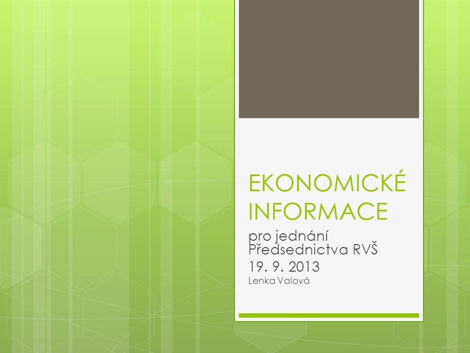 EKONOMICKÉ INFORMACE pro jednání Předsednictva RVŠ 19. 9. 2013 Lenka Valová