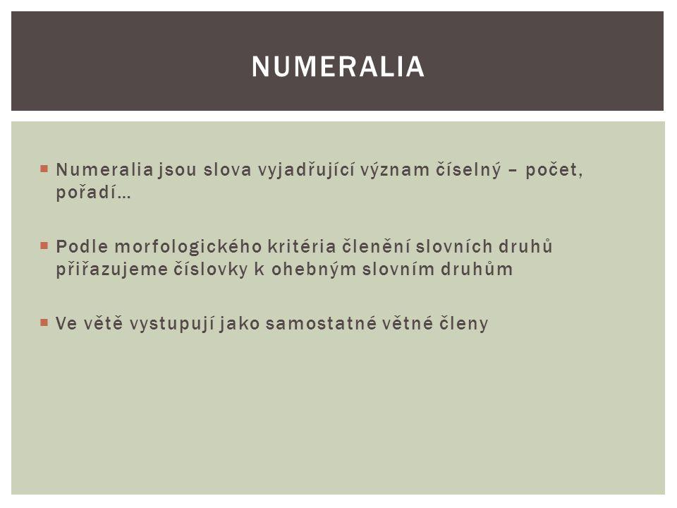  Numeralia jsou slova vyjadřující význam číselný – počet, pořadí…  Podle morfologického kritéria členění slovních druhů přiřazujeme číslovky k ohebným slovním druhům  Ve větě vystupují jako samostatné větné členy NUMERALIA