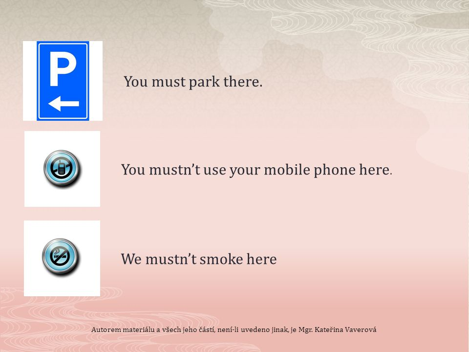 You mustn't use your mobile phone here. We mustn't smoke here You must park there.