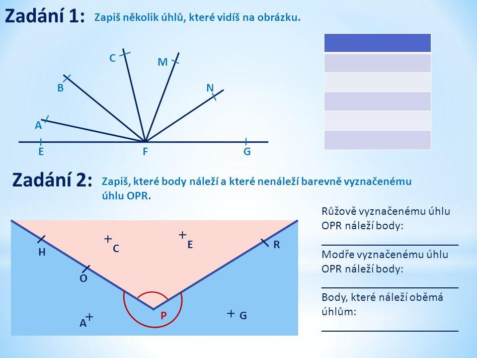 Zadání 1: Zapiš několik úhlů, které vidíš na obrázku. EGF N M C B A Zadání 2: Zapiš, které body náleží a které nenáleží barevně vyznačenému úhlu OPR.