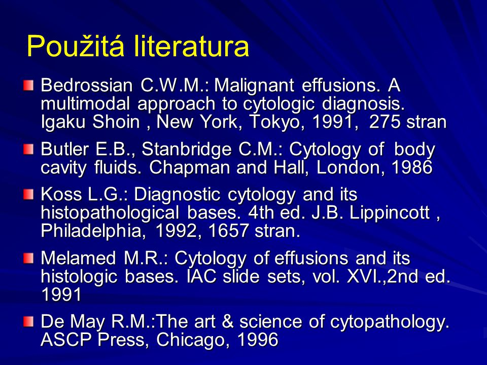 Použitá literatura Bedrossian C.W.M.: Malignant effusions. A multimodal approach to cytologic diagnosis. Igaku Shoin, New York, Tokyo, 1991, 275 stran