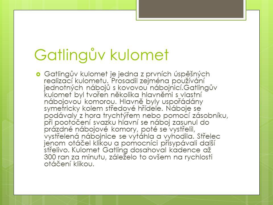 Gatlingův kulomet  Gatlingův kulomet je jedna z prvních úspěšných realizací kulometu. Prosadil zejména používání jednotných nábojů s kovovou nábojnic