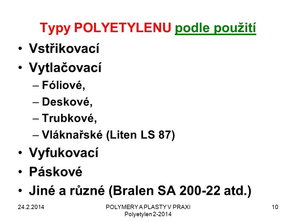 Typy POLYETYLENU podle použití Vstřikovací Vytlačovací –Fóliové, –Deskové, –Trubkové, –Vláknařské (Liten LS 87) Vyfukovací Páskové Jiné a různé (Bralen SA 200-22 atd.) 24.2.2014POLYMERY A PLASTY V PRAXI Polyetylen 2-2014 10