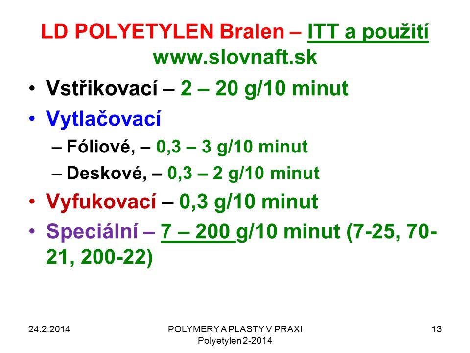 LD POLYETYLEN Bralen – ITT a použití www.slovnaft.sk Vstřikovací – 2 – 20 g/10 minut Vytlačovací –Fóliové, – 0,3 – 3 g/10 minut –Deskové, – 0,3 – 2 g/10 minut Vyfukovací – 0,3 g/10 minut Speciální – 7 – 200 g/10 minut (7-25, 70- 21, 200-22) 24.2.2014POLYMERY A PLASTY V PRAXI Polyetylen 2-2014 13