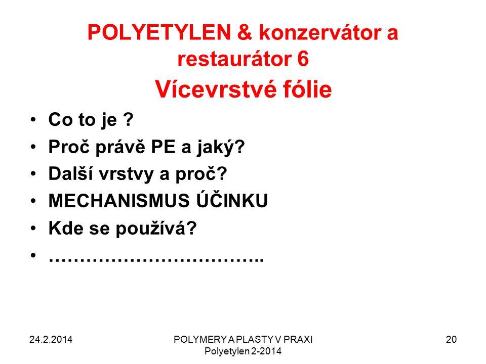 POLYETYLEN & konzervátor a restaurátor 6 24.2.2014POLYMERY A PLASTY V PRAXI Polyetylen 2-2014 20 Vícevrstvé fólie Co to je ? Proč právě PE a jaký? Dal
