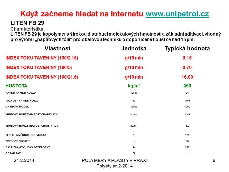 """Když začneme hledat na Internetu www.unipetrol.czwww.unipetrol.cz 24.2.2014POLYMERY A PLASTY V PRAXI Polyetylen 2-2014 6 VlastnostJednotkaTypická hodnota INDEX TOKU TAVENINY (190/2,16)g/10 min0.15 INDEX TOKU TAVENINY (190/5)g/10 min0.70 INDEX TOKU TAVENINY (190/21,6)g/10 min16.00 HUSTOTAkg/m 3 950 NAPĚTÍ NA MEZI KLUZUMPa24 TAŽNOST NA MEZI KLUZU%10.0 OHYBOVÝ MODULMPa1050 VRUBOVÁ HOUŽEVNATOST CHARPY 23 ° CkJ/m 2 12.0 VRUBOVÁ HOUŽEVNATOST CHARPY -30 ° CkJ/m 2 5.0 TEPLOTA MĚKNUTÍ DLE VICATA°C125 TVRDOST SHORE D-60 ESCR F50; 50°C; 100% DETERGENTh250 OBSAH SAZÍ%- LITEN FB 29 Charakteristika LITEN FB 29 je kopolymer s širokou distribucí molekulových hmotností a základní aditivací, vhodný pro výrobu """"papírových fólií pro obalovou techniku o doporučené tloušťce nad 15 µm."""