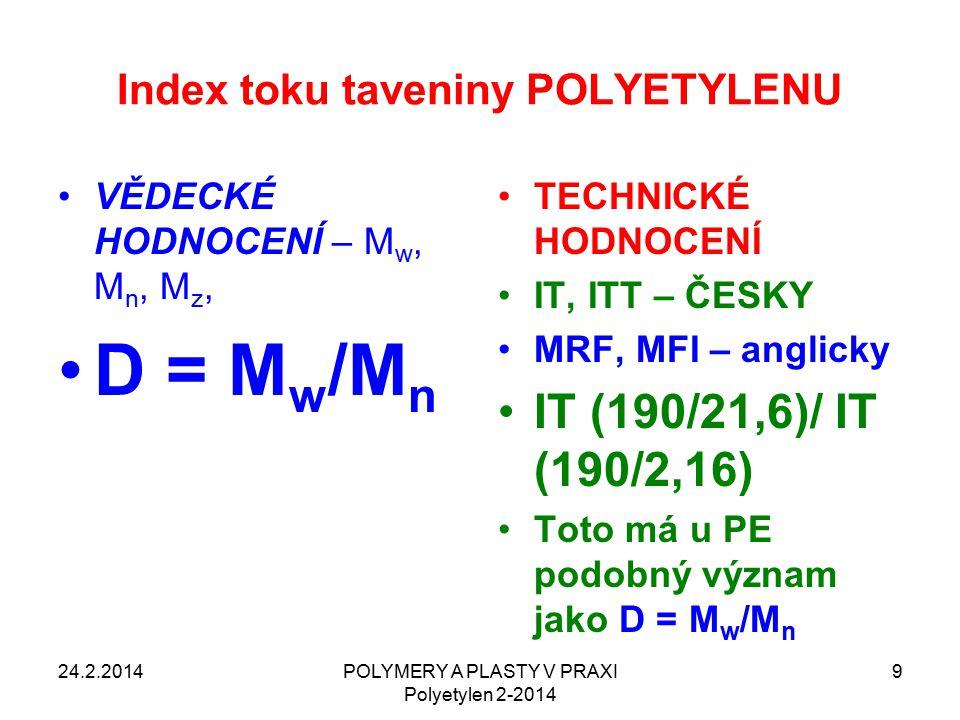 Index toku taveniny POLYETYLENU 24.2.2014POLYMERY A PLASTY V PRAXI Polyetylen 2-2014 9 VĚDECKÉ HODNOCENÍ – M w, M n, M z, D = M w /M n TECHNICKÉ HODNOCENÍ IT, ITT – ČESKY MRF, MFI – anglicky IT (190/21,6)/ IT (190/2,16) Toto má u PE podobný význam jako D = M w /M n
