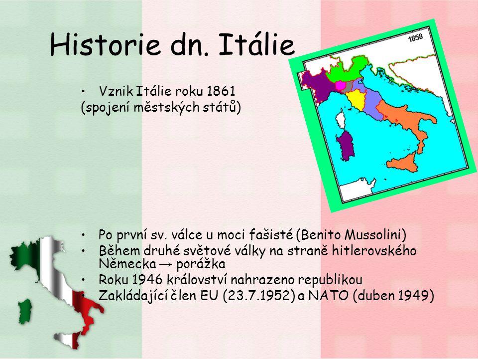 Historie dn. Itálie Vznik Itálie roku 1861 (spojení městských států) Po první sv. válce u moci fašisté (Benito Mussolini) Během druhé světové války na