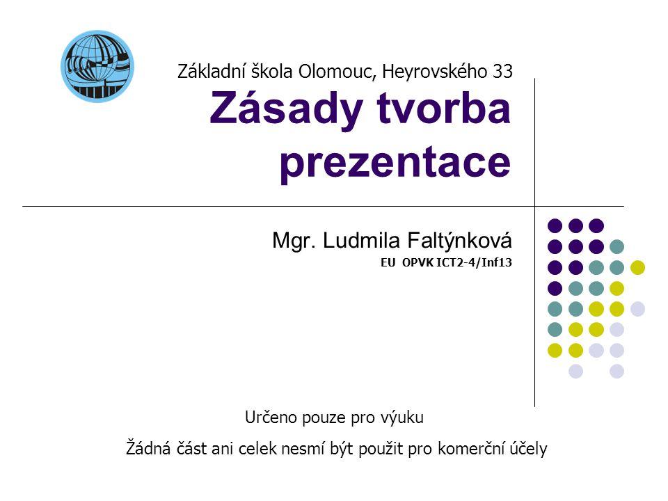Zásady tvorba prezentace Mgr. Ludmila Faltýnková EU OPVK ICT2-4/Inf13 Základní škola Olomouc, Heyrovského 33 Určeno pouze pro výuku Žádná část ani cel
