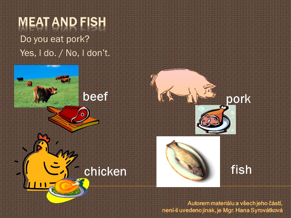 Do you eat pork Yes, I do. / No, I don't. beef pork chicken fish