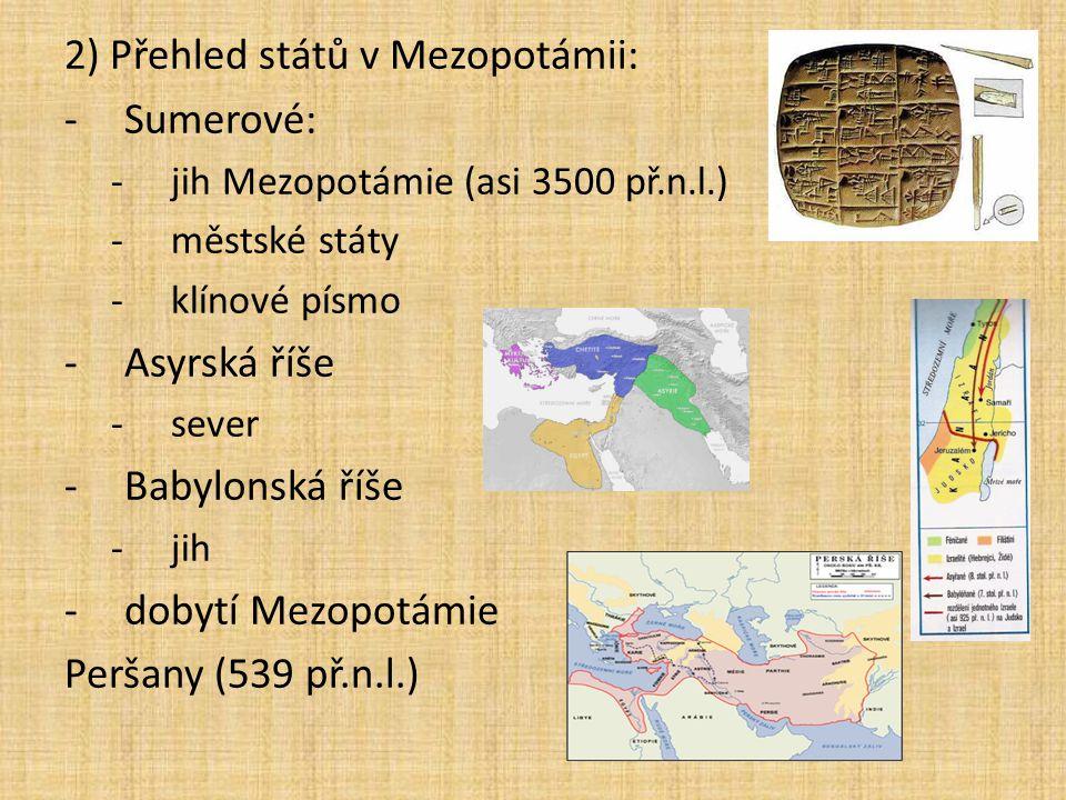 2) Přehled států v Mezopotámii: -Sumerové: -jih Mezopotámie (asi 3500 př.n.l.) -městské státy -klínové písmo -Asyrská říše -sever -Babylonská říše -jih -dobytí Mezopotámie Peršany (539 př.n.l.)