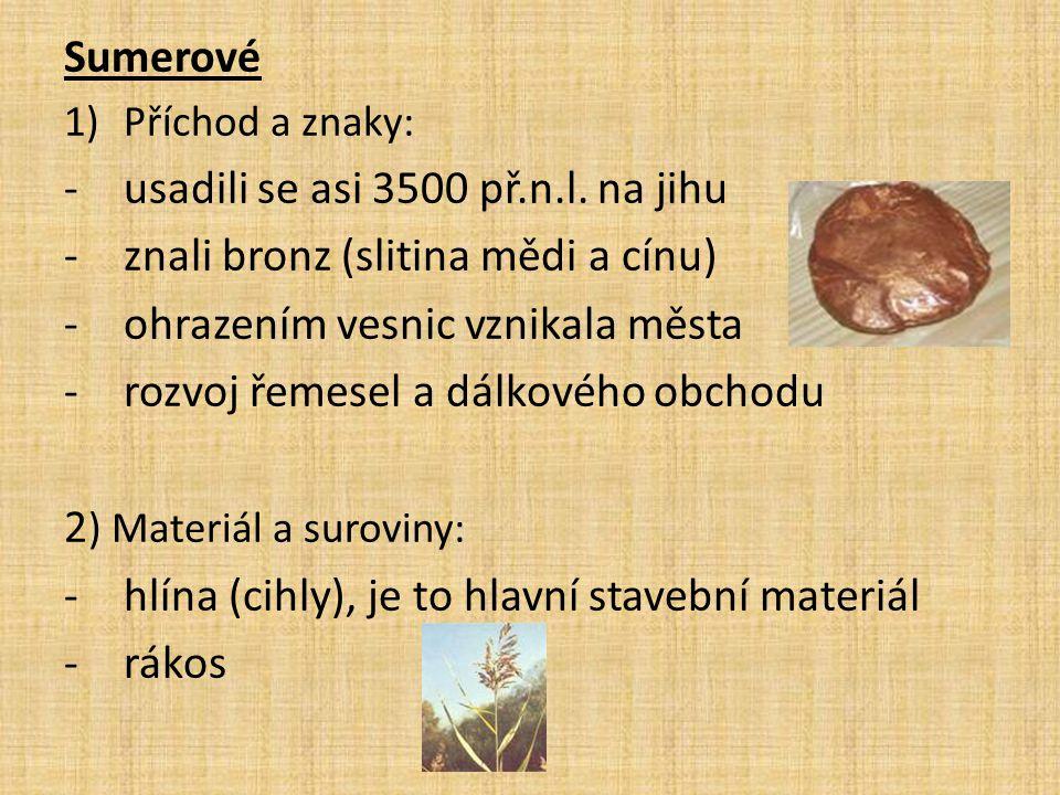 Sumerové 1)Příchod a znaky: -usadili se asi 3500 př.n.l. na jihu -znali bronz (slitina mědi a cínu) -ohrazením vesnic vznikala města -rozvoj řemesel a