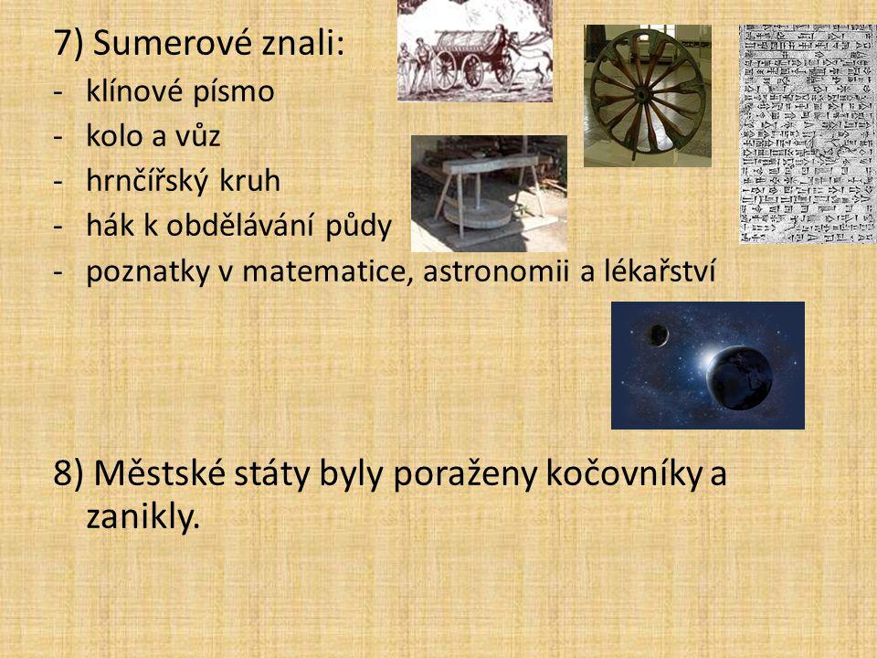 7) Sumerové znali: -klínové písmo -kolo a vůz -hrnčířský kruh -hák k obdělávání půdy -poznatky v matematice, astronomii a lékařství 8) Městské státy b