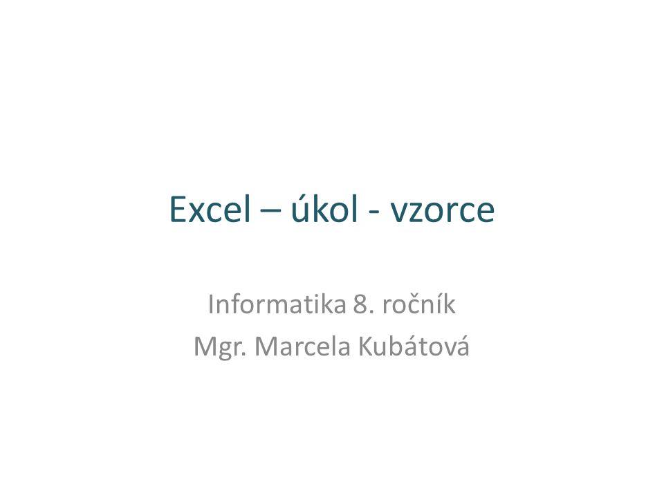 Excel – úkol - vzorce Informatika 8. ročník Mgr. Marcela Kubátová
