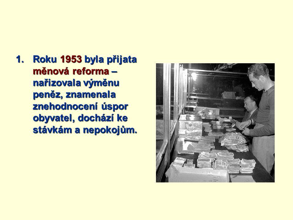 1.Roku 1953 byla přijata měnová reforma – nařizovala výměnu peněz, znamenala znehodnocení úspor obyvatel, dochází ke stávkám a nepokojům.