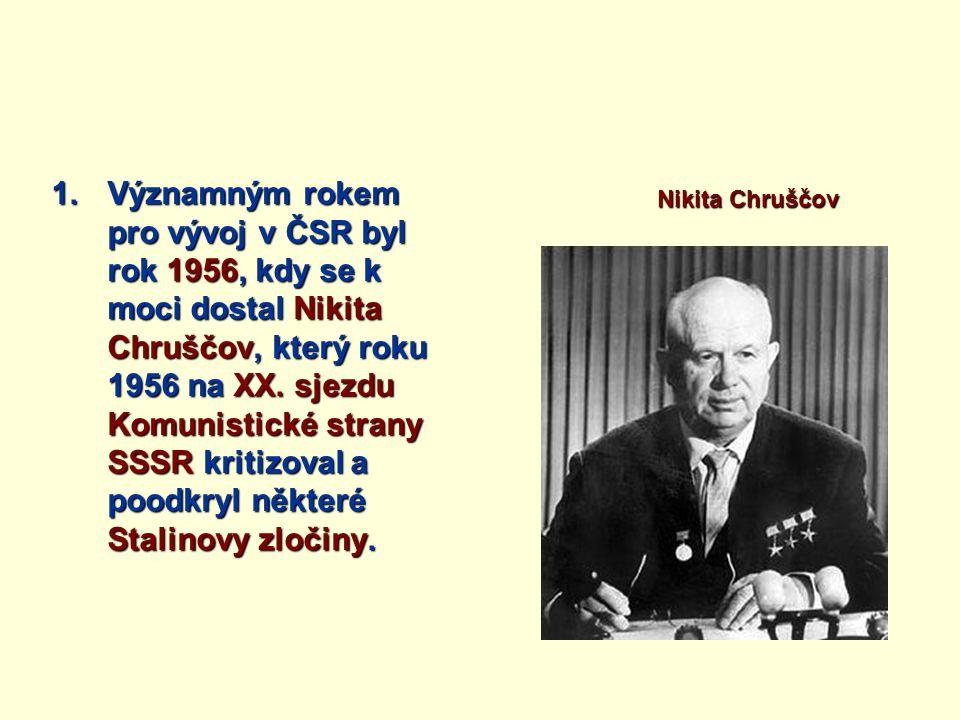 1.Významným rokem pro vývoj v ČSR byl rok 1956, kdy se k moci dostal Nikita Chruščov, který roku 1956 na XX.