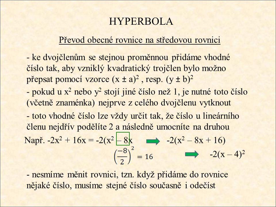 HYPERBOLA Převod obecné rovnice na středovou rovnici - ke dvojčlenům se stejnou proměnnou přidáme vhodné číslo tak, aby vzniklý kvadratický trojčlen bylo možno přepsat pomocí vzorce (x ± a) 2, resp.