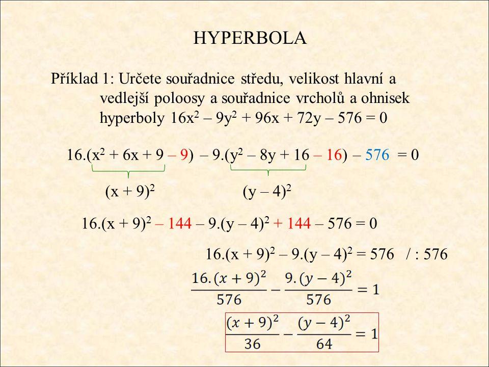 HYPERBOLA Příklad 1: Určete souřadnice středu, velikost hlavní a vedlejší poloosy a souřadnice vrcholů a ohnisek hyperboly 16x 2 – 9y 2 + 96x + 72y – 576 = 0 16.(x 2 + 6x+ 9 – 9) – 9.(y 2 – 8y+ 16 – 16) – 576 = 0 (x + 9) 2 (y – 4) 2 16.(x + 9) 2 – 144 – 9.(y – 4) 2 + 144 – 576 = 0 16.(x + 9) 2 – 9.(y – 4) 2 = 576 / : 576