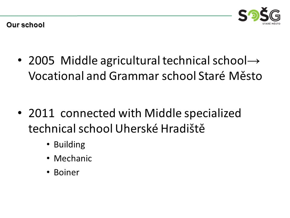 2005 Middle agricultural technical school → Vocational and Grammar school Staré Město 2011 connected with Middle specialized technical school Uherské Hradiště Building Mechanic Boiner Our school