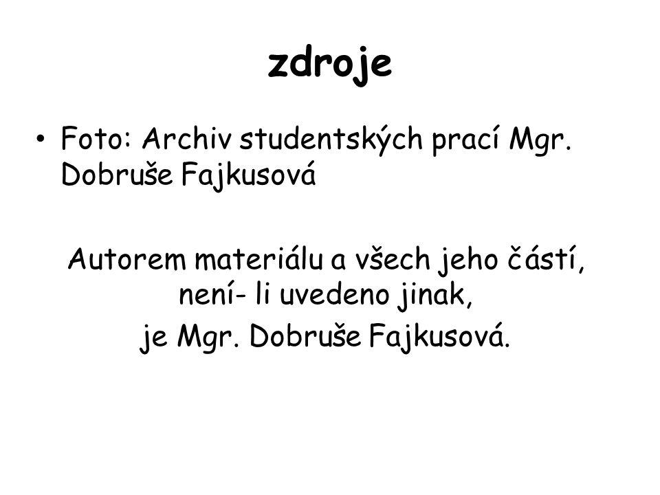 zdroje Foto: Archiv studentských prací Mgr. Dobruše Fajkusová Autorem materiálu a všech jeho částí, není- li uvedeno jinak, je Mgr. Dobruše Fajkusová.