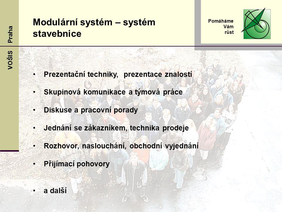 VOŠIS Praha Pomáháme Vám růst Prezentační techniky, prezentace znalostí Skupinová komunikace a týmová práce Diskuse a pracovní porady Jednání se zákazníkem, technika prodeje Rozhovor, naslouchání, obchodní vyjednání Přijímací pohovory a další Modulární systém – systém stavebnice