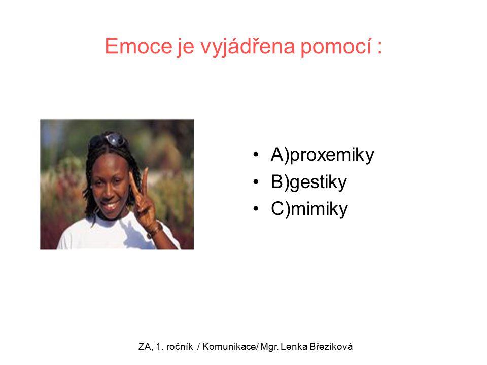 A)proxemiky B)gestiky C)mimiky ZA, 1. ročník / Komunikace/ Mgr.