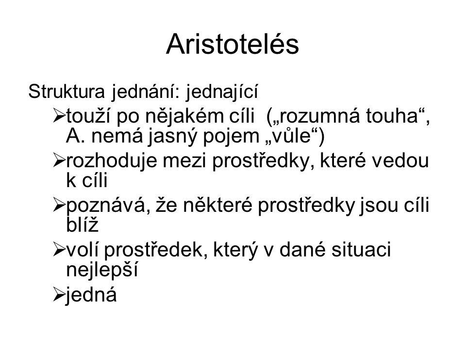 """Aristotelés Struktura jednání: jednající  touží po nějakém cíli (""""rozumná touha"""", A. nemá jasný pojem """"vůle"""")  rozhoduje mezi prostředky, které vedo"""