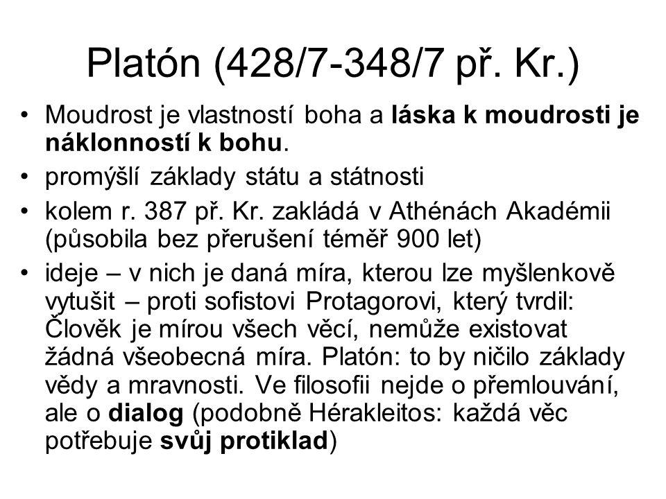 Platón (428/7-348/7 př. Kr.) Moudrost je vlastností boha a láska k moudrosti je náklonností k bohu. promýšlí základy státu a státnosti kolem r. 387 př