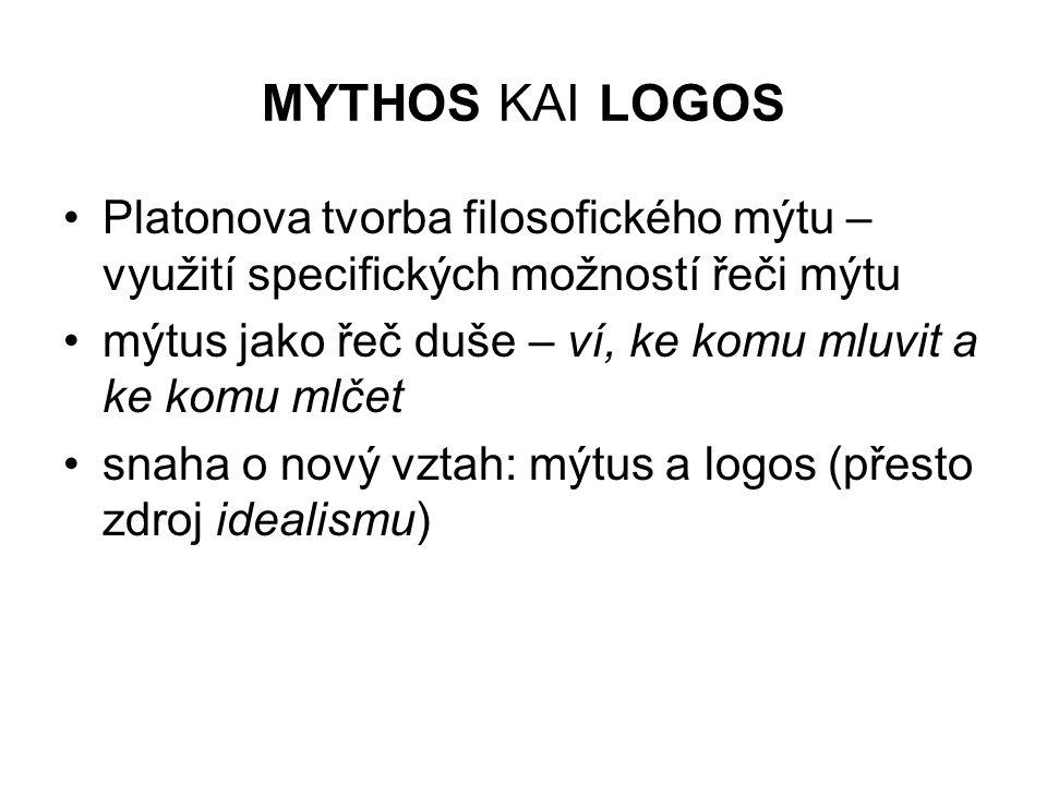 MYTHOS KAI LOGOS Platonova tvorba filosofického mýtu – využití specifických možností řeči mýtu mýtus jako řeč duše – ví, ke komu mluvit a ke komu mlče