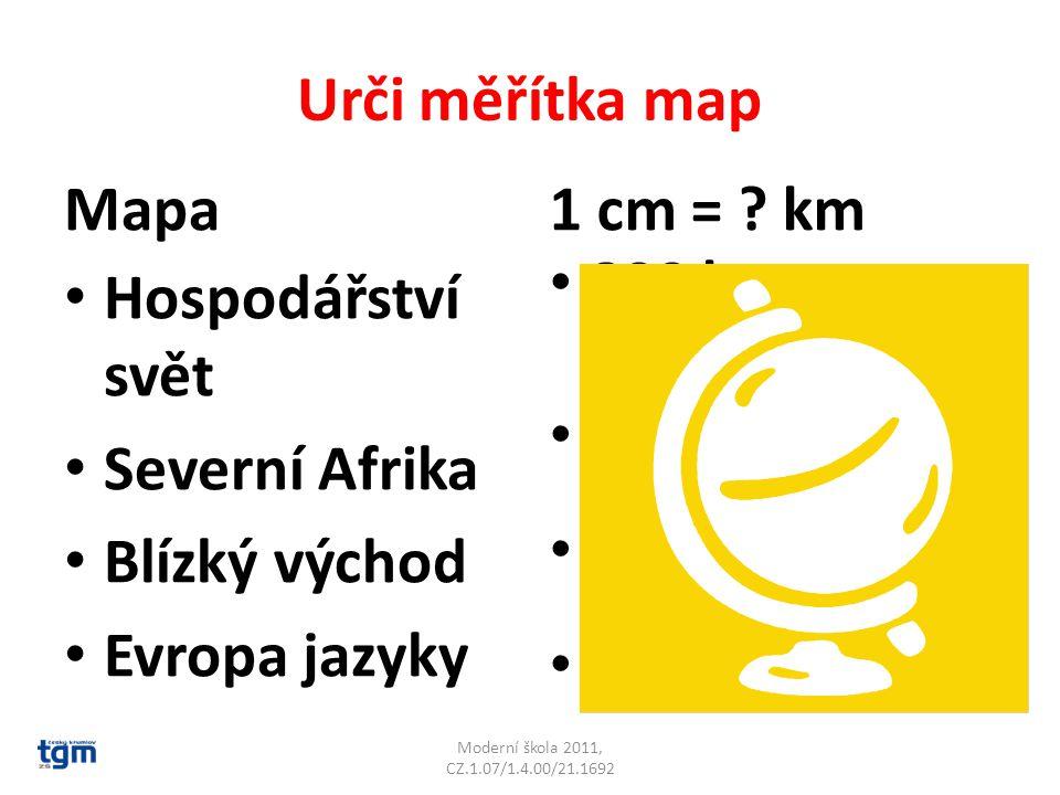 Urči měřítka map Mapa Hospodářství svět Severní Afrika Blízký východ Evropa jazyky 1 cm = ? km 800 km 200 km 100 km 300 km Moderní škola 2011, CZ.1.07