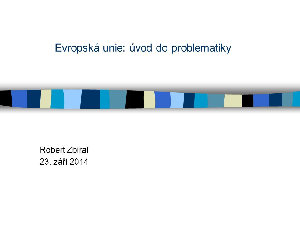Evropská unie: úvod do problematiky Robert Zbíral 23. září 2014