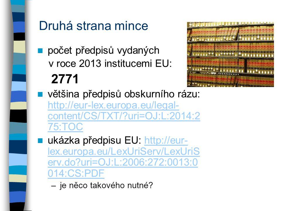 Druhá strana mince počet předpisů vydaných v roce 2013 institucemi EU: 2771 většina předpisů obskurního rázu: http://eur-lex.europa.eu/legal- content/CS/TXT/?uri=OJ:L:2014:2 75:TOC http://eur-lex.europa.eu/legal- content/CS/TXT/?uri=OJ:L:2014:2 75:TOC ukázka předpisu EU: http://eur- lex.europa.eu/LexUriServ/LexUriS erv.do?uri=OJ:L:2006:272:0013:0 014:CS:PDFhttp://eur- lex.europa.eu/LexUriServ/LexUriS erv.do?uri=OJ:L:2006:272:0013:0 014:CS:PDF –je něco takového nutné?