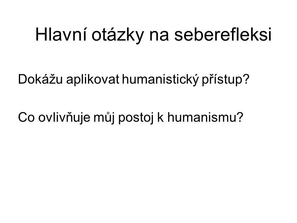 Hlavní otázky na seberefleksi Dokážu aplikovat humanistický přístup? Co ovlivňuje můj postoj k humanismu?