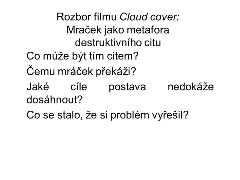 Rozbor filmu Cloud cover: Mraček jako metafora destruktivního citu Co může být tím citem? Čemu mráček překáži? Jaké cíle postava nedokáže dosáhnout? C