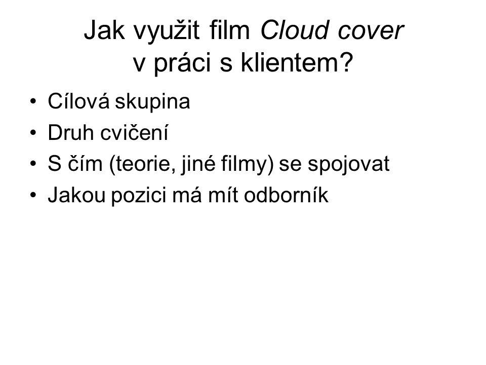 Jak využit film Cloud cover v práci s klientem? Cílová skupina Druh cvičení S čím (teorie, jiné filmy) se spojovat Jakou pozici má mít odborník