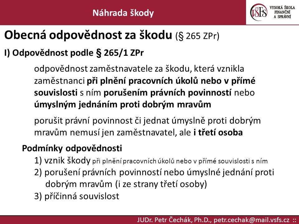 JUDr. Petr Čechák, Ph.D., petr.cechak@mail.vsfs.cz :: Náhrada škody Obecná odpovědnost za škodu (§ 265 ZPr) I) Odpovědnost podle § 265/1 ZPr odpovědno