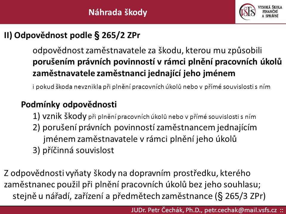 JUDr. Petr Čechák, Ph.D., petr.cechak@mail.vsfs.cz :: Náhrada škody II) Odpovědnost podle § 265/2 ZPr odpovědnost zaměstnavatele za škodu, kterou mu z