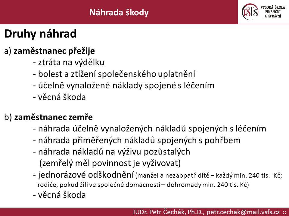 JUDr. Petr Čechák, Ph.D., petr.cechak@mail.vsfs.cz :: Náhrada škody Druhy náhrad a) zaměstnanec přežije - ztráta na výdělku - bolest a ztížení společe