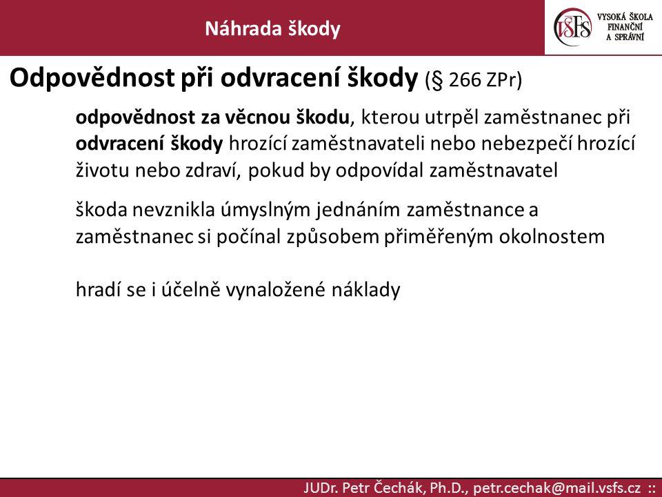 JUDr. Petr Čechák, Ph.D., petr.cechak@mail.vsfs.cz :: Náhrada škody Odpovědnost při odvracení škody (§ 266 ZPr) odpovědnost za věcnou škodu, kterou ut