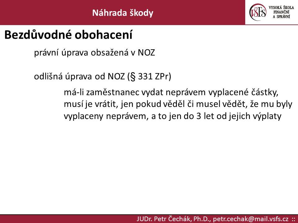 JUDr. Petr Čechák, Ph.D., petr.cechak@mail.vsfs.cz :: Náhrada škody Bezdůvodné obohacení právní úprava obsažená v NOZ odlišná úprava od NOZ (§ 331 ZPr