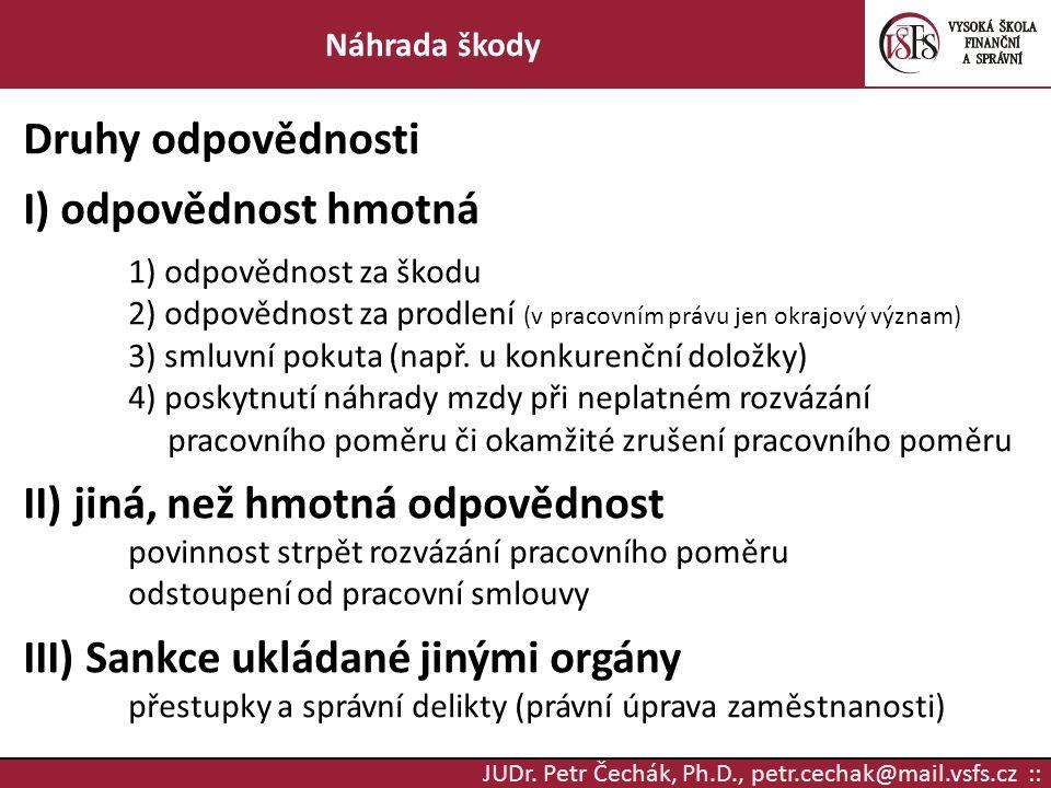 JUDr. Petr Čechák, Ph.D., petr.cechak@mail.vsfs.cz :: Náhrada škody Druhy odpovědnosti I) odpovědnost hmotná 1) odpovědnost za škodu 2) odpovědnost za